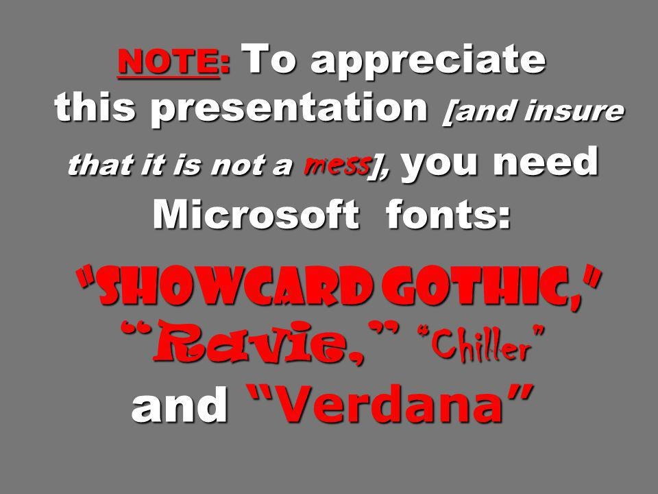 NOTE: To appreciate this presentation [and insure that it is not a mess], you need Microsoft fonts: Showcard Gothic, Ravie, Chiller and Verdana